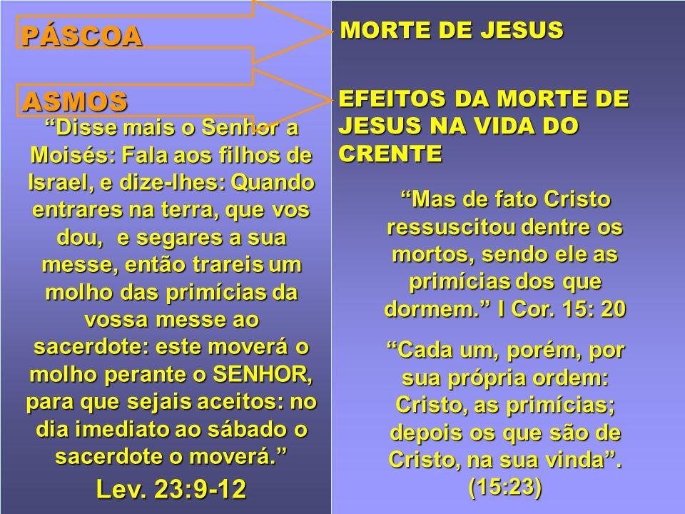 PÁSCOA ASMOS Lev. 23:9-12 MORTE DE JESUS EFEITOS DA MORTE DE