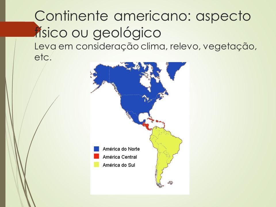 Continente americano: aspecto físico ou geológico Leva em consideração clima, relevo, vegetação, etc.