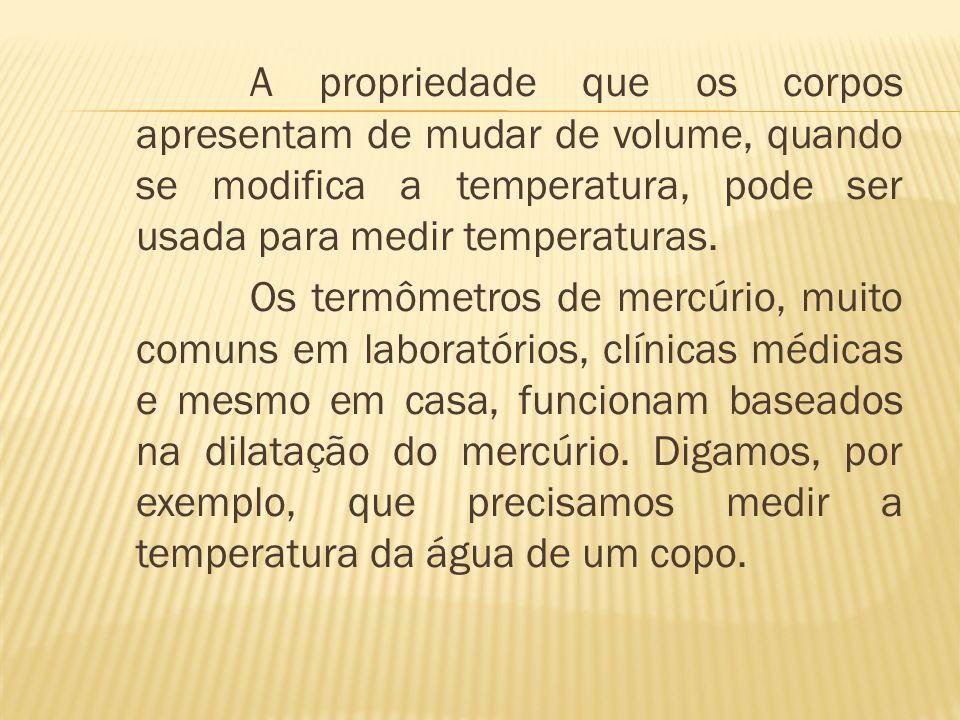 A propriedade que os corpos apresentam de mudar de volume, quando se modifica a temperatura, pode ser usada para medir temperaturas.