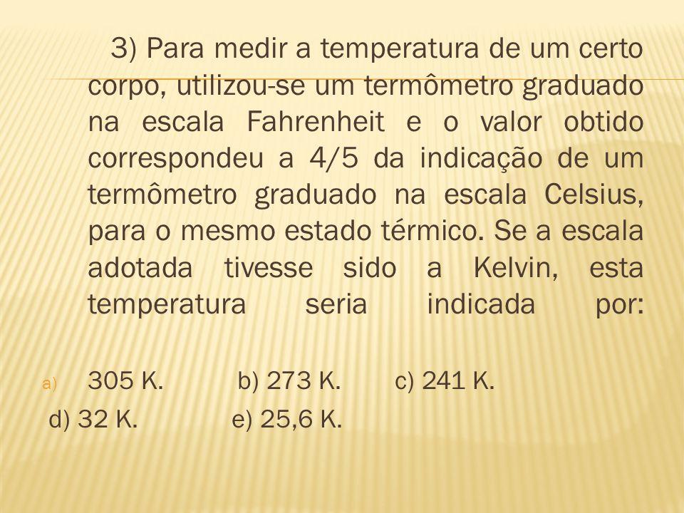 3) Para medir a temperatura de um certo corpo, utilizou-se um termômetro graduado na escala Fahrenheit e o valor obtido correspondeu a 4/5 da indicação de um termômetro graduado na escala Celsius, para o mesmo estado térmico. Se a escala adotada tivesse sido a Kelvin, esta temperatura seria indicada por: