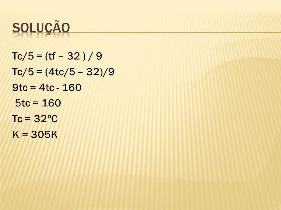 Solução Tc/5 = (tf – 32 ) / 9 Tc/5 = (4tc/5 – 32)/9 9tc = 4tc - 160