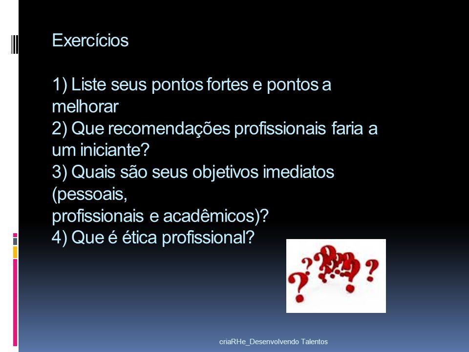 Exercícios 1) Liste seus pontos fortes e pontos a melhorar 2) Que recomendações profissionais faria a um iniciante 3) Quais são seus objetivos imediatos (pessoais, profissionais e acadêmicos) 4) Que é ética profissional