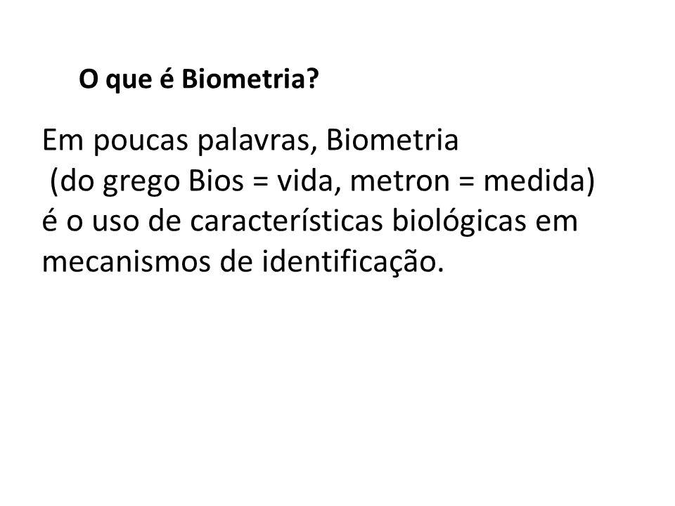 Em poucas palavras, Biometria (do grego Bios = vida, metron = medida)
