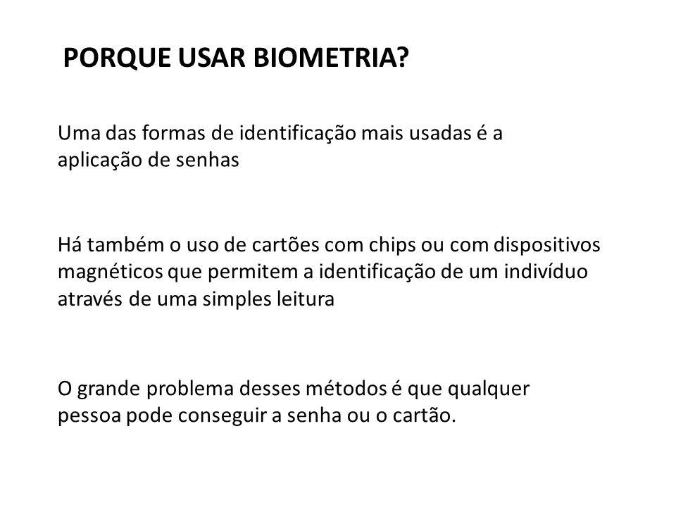 PORQUE USAR BIOMETRIA Uma das formas de identificação mais usadas é a aplicação de senhas.