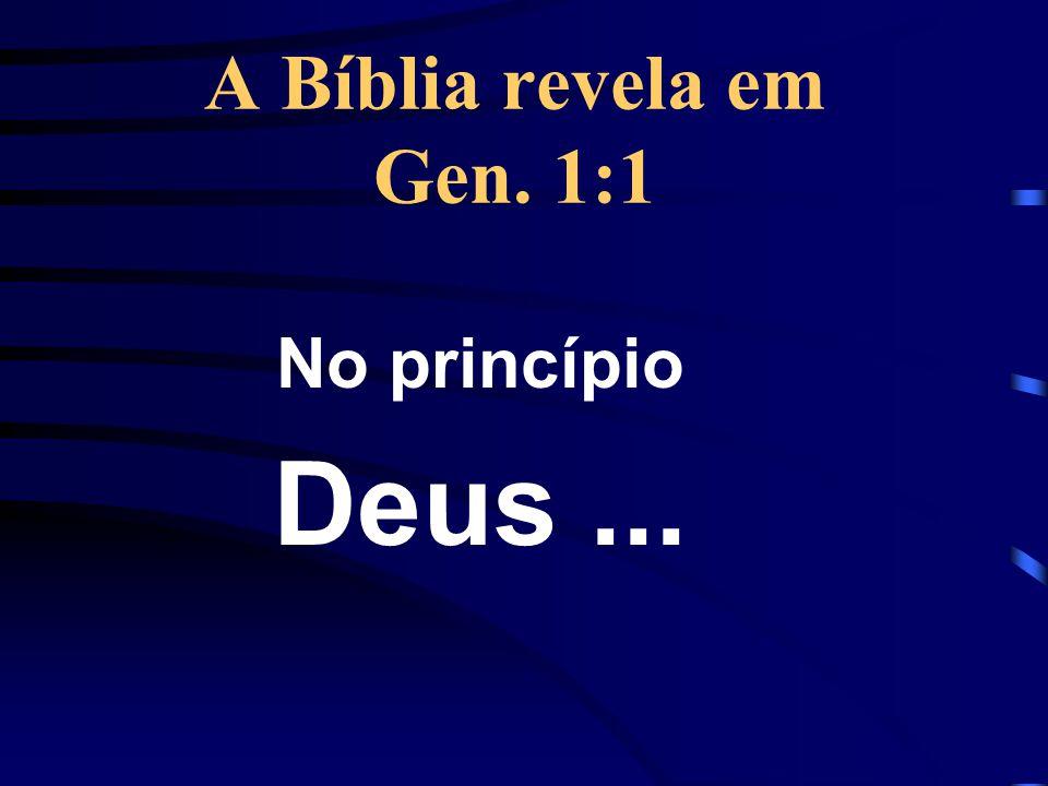 A Bíblia revela em Gen. 1:1 No princípio Deus ...