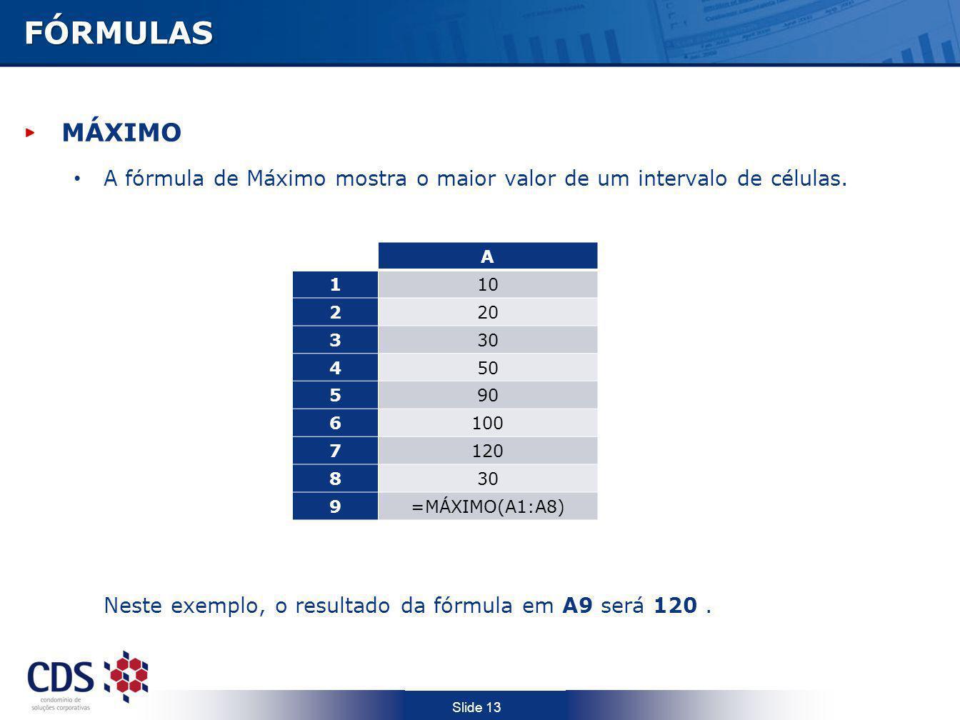 FÓRMULAS MÁXIMO. A fórmula de Máximo mostra o maior valor de um intervalo de células. Neste exemplo, o resultado da fórmula em A9 será 120 .
