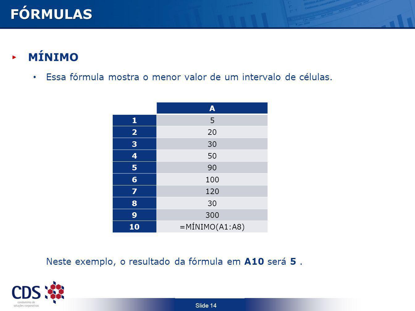 FÓRMULAS MÍNIMO. Essa fórmula mostra o menor valor de um intervalo de células. Neste exemplo, o resultado da fórmula em A10 será 5 .