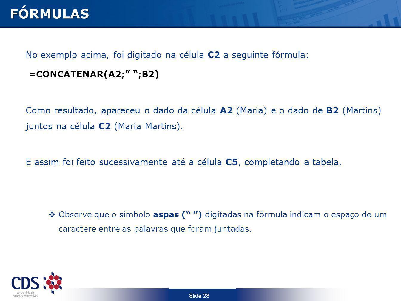 FÓRMULAS No exemplo acima, foi digitado na célula C2 a seguinte fórmula: =CONCATENAR(A2; ;B2)
