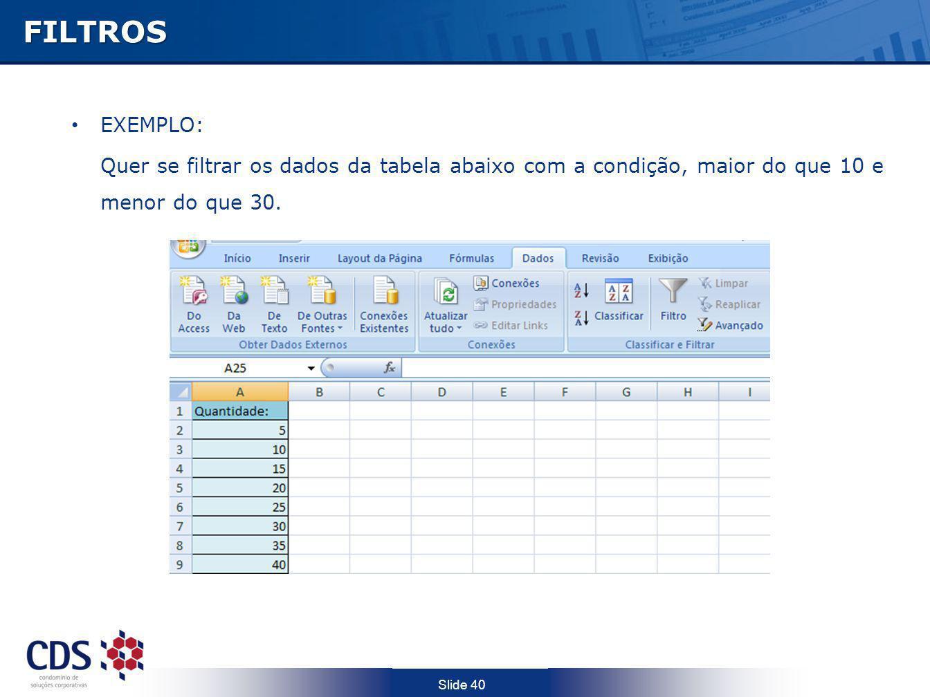 FILTROS EXEMPLO: Quer se filtrar os dados da tabela abaixo com a condição, maior do que 10 e menor do que 30.