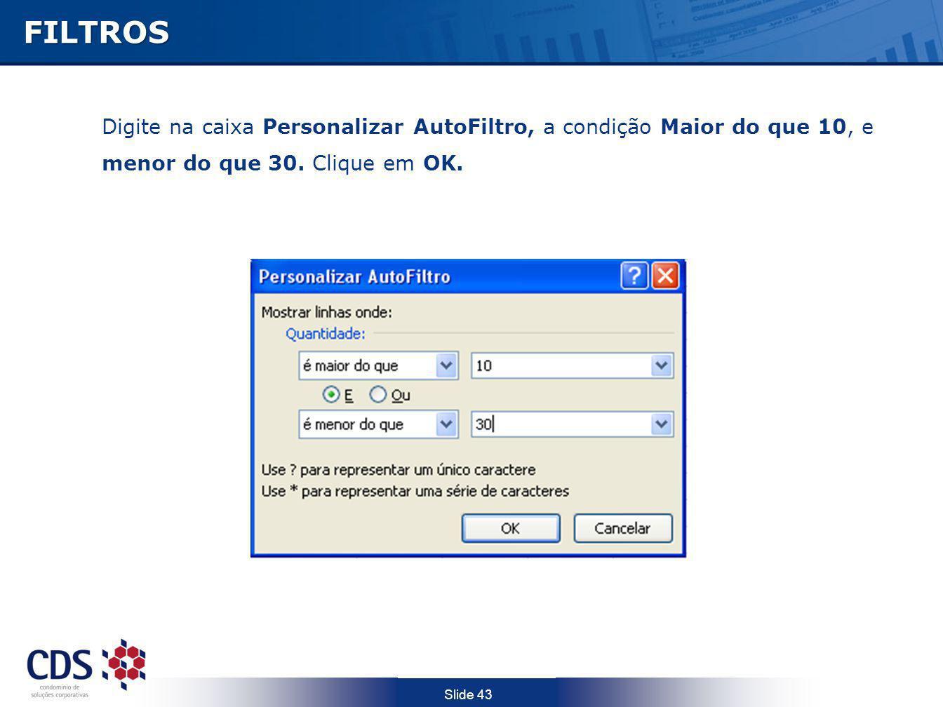 FILTROS Digite na caixa Personalizar AutoFiltro, a condição Maior do que 10, e menor do que 30.