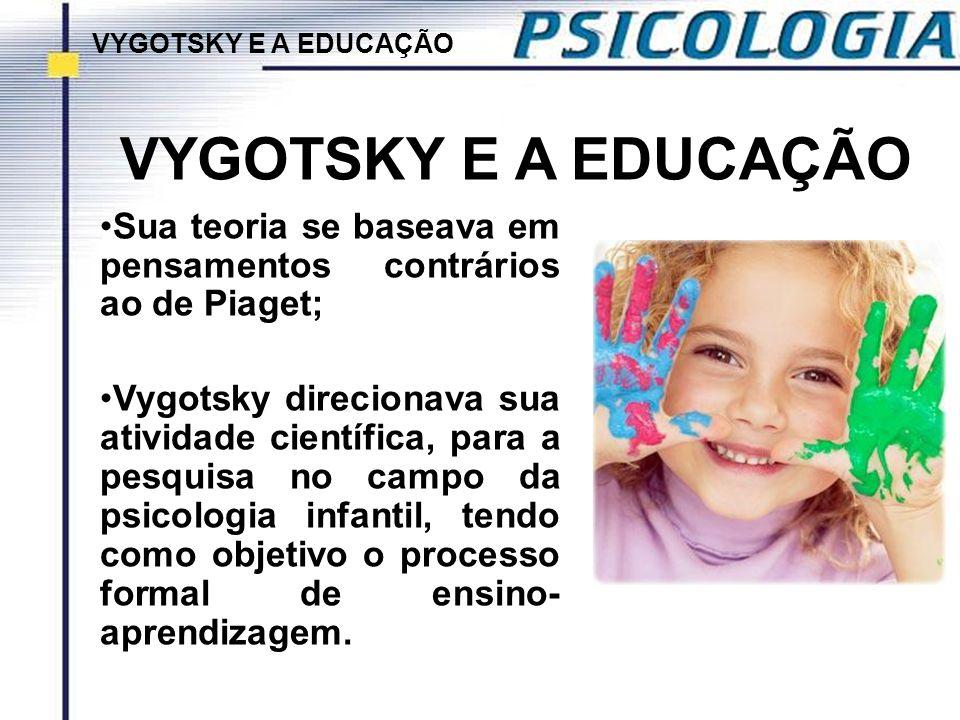 VYGOTSKY E A EDUCAÇÃO VYGOTSKY E A EDUCAÇÃO. Sua teoria se baseava em pensamentos contrários ao de Piaget;