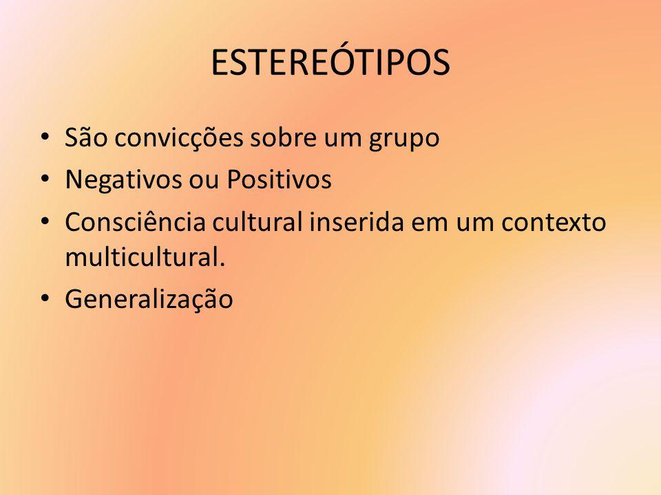 ESTEREÓTIPOS São convicções sobre um grupo Negativos ou Positivos