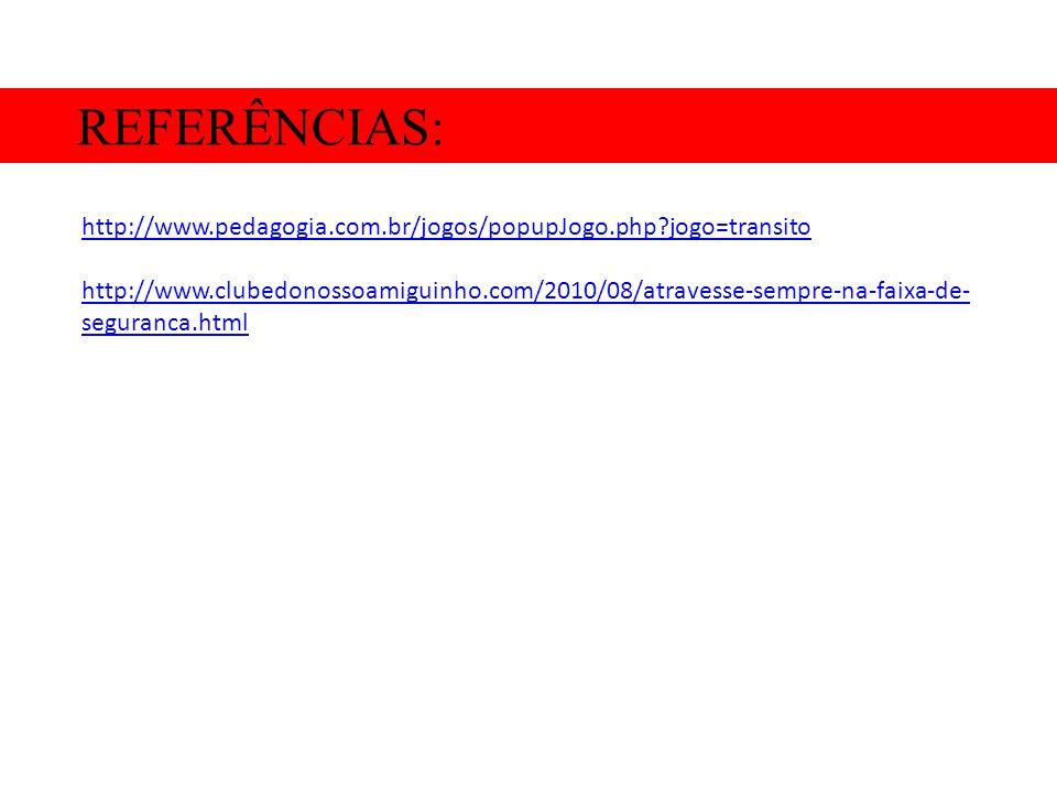 REFERÊNCIAS: http://www.pedagogia.com.br/jogos/popupJogo.php jogo=transito.