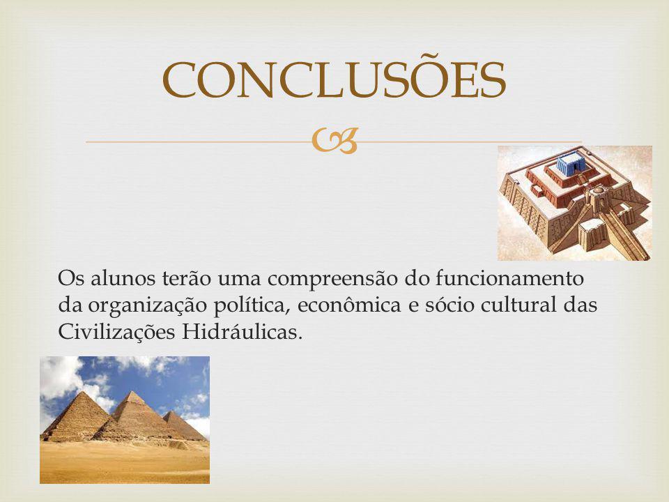 CONCLUSÕES Os alunos terão uma compreensão do funcionamento da organização política, econômica e sócio cultural das Civilizações Hidráulicas.