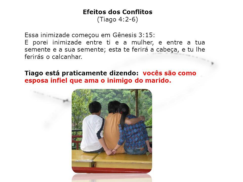 Efeitos dos Conflitos (Tiago 4:2-6) Essa inimizade começou em Gênesis 3:15: