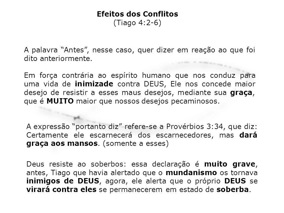 Efeitos dos Conflitos (Tiago 4:2-6) A palavra Antes , nesse caso, quer dizer em reação ao que foi dito anteriormente.