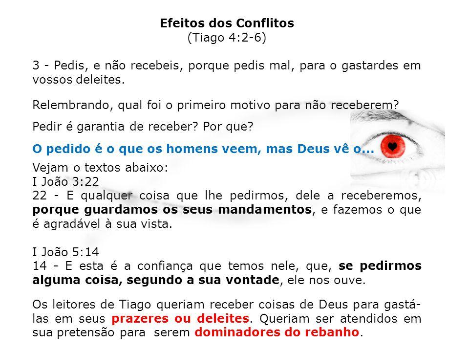Efeitos dos Conflitos (Tiago 4:2-6) 3 - Pedis, e não recebeis, porque pedis mal, para o gastardes em vossos deleites.
