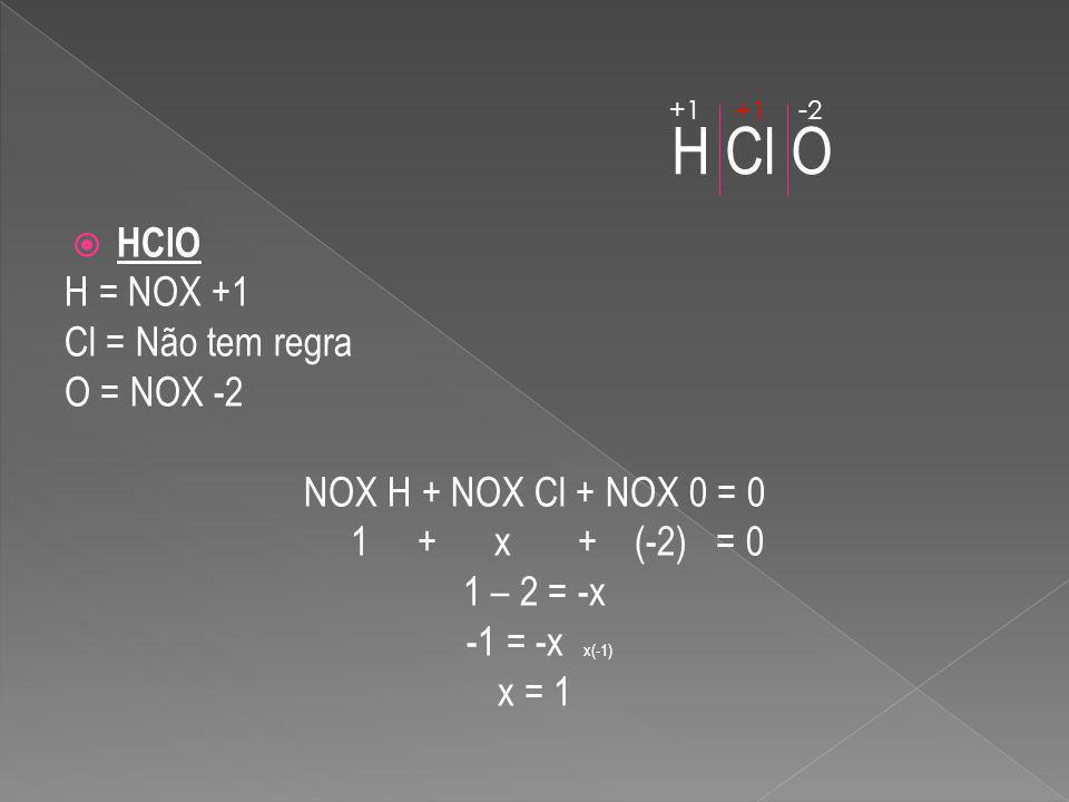 H Cl O HClO H = NOX +1 Cl = Não tem regra O = NOX -2