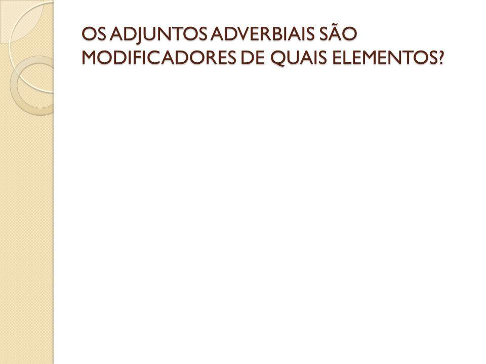 OS ADJUNTOS ADVERBIAIS SÃO MODIFICADORES DE QUAIS ELEMENTOS