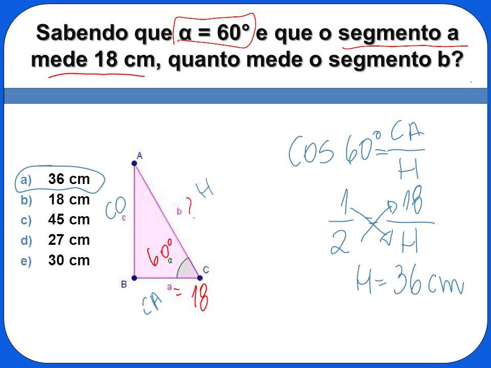Sabendo que α = 60° e que o segmento a mede 18 cm, quanto mede o segmento b