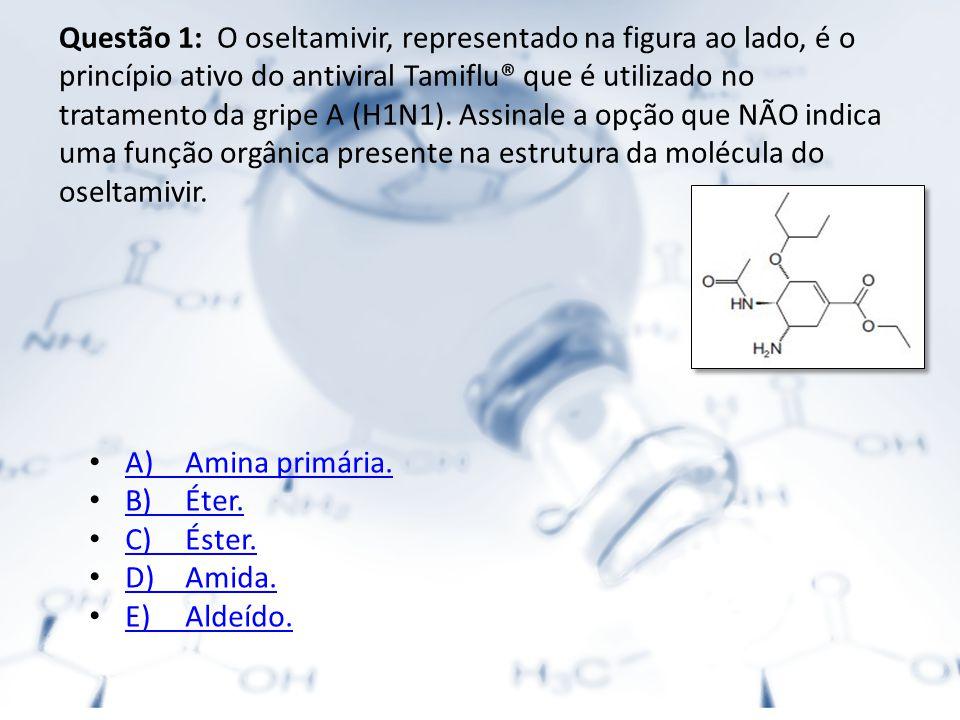 Questão 1: O oseltamivir, representado na figura ao lado, é o princípio ativo do antiviral Tamiflu® que é utilizado no tratamento da gripe A (H1N1). Assinale a opção que NÃO indica uma função orgânica presente na estrutura da molécula do oseltamivir.