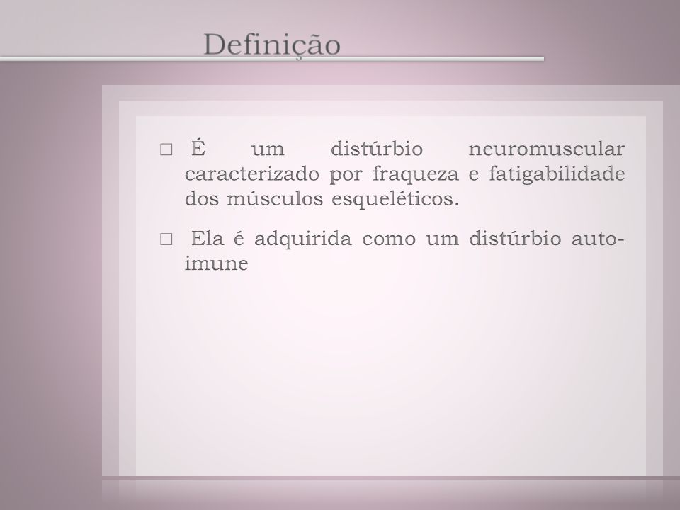 Definição É um distúrbio neuromuscular caracterizado por fraqueza e fatigabilidade dos músculos esqueléticos.