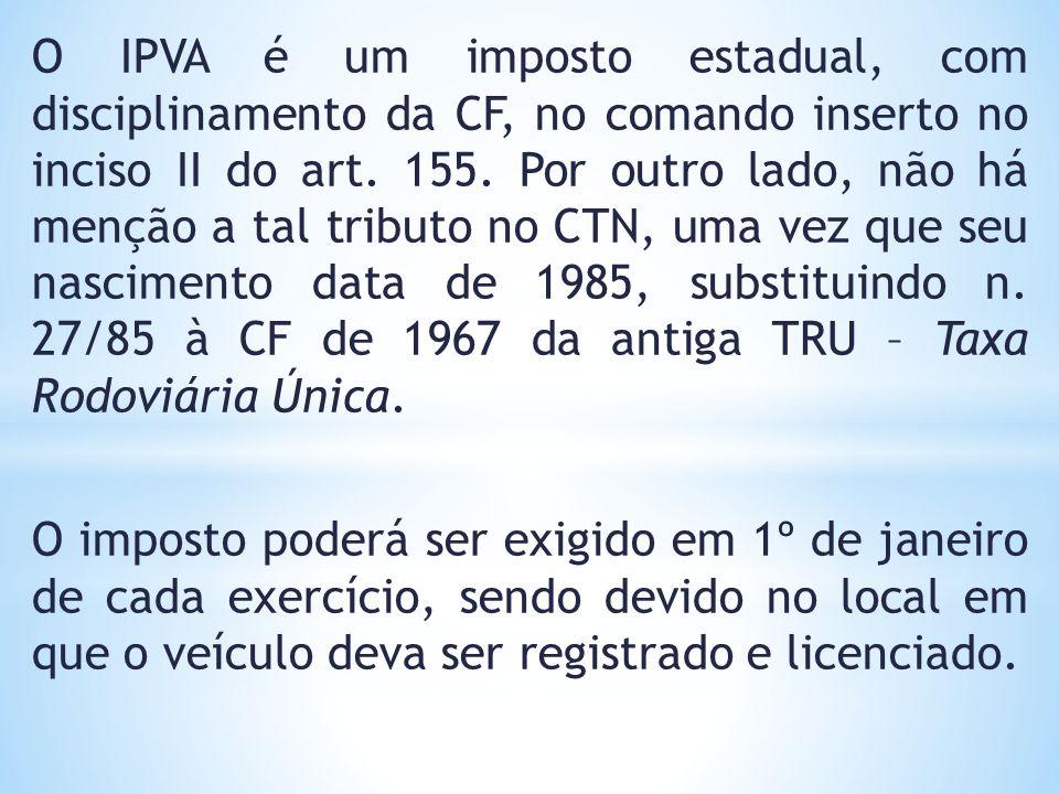 O IPVA é um imposto estadual, com disciplinamento da CF, no comando inserto no inciso II do art. 155. Por outro lado, não há menção a tal tributo no CTN, uma vez que seu nascimento data de 1985, substituindo n. 27/85 à CF de 1967 da antiga TRU – Taxa Rodoviária Única.
