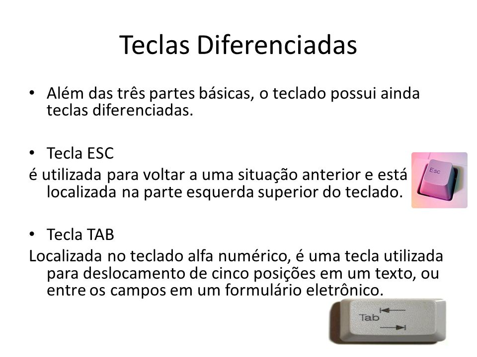 Teclas Diferenciadas Além das três partes básicas, o teclado possui ainda teclas diferenciadas. Tecla ESC.