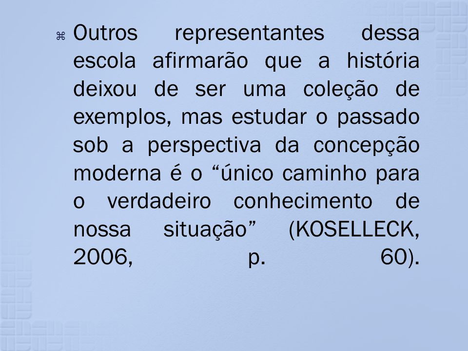 Outros representantes dessa escola afirmarão que a história deixou de ser uma coleção de exemplos, mas estudar o passado sob a perspectiva da concepção moderna é o único caminho para o verdadeiro conhecimento de nossa situação (KOSELLECK, 2006, p.