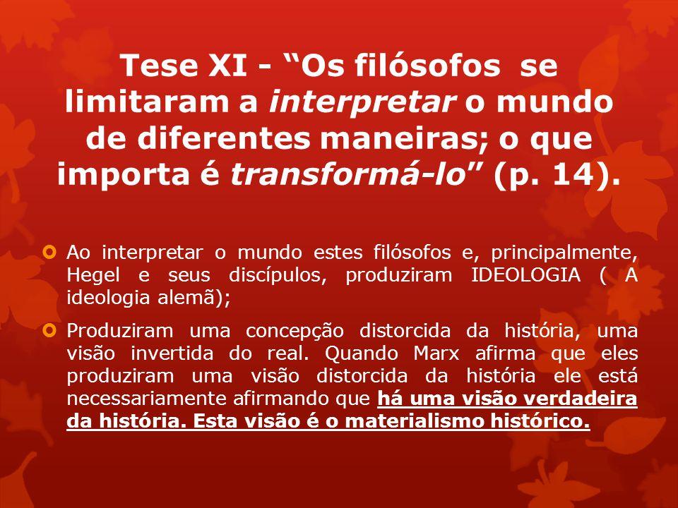 Tese XI - Os filósofos se limitaram a interpretar o mundo de diferentes maneiras; o que importa é transformá-lo (p. 14).