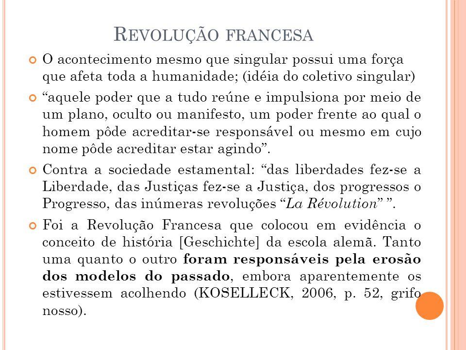 Revolução francesa O acontecimento mesmo que singular possui uma força que afeta toda a humanidade; (idéia do coletivo singular)