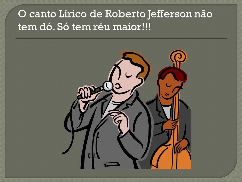 O canto Lírico de Roberto Jefferson não tem dó. Só tem réu maior!!!