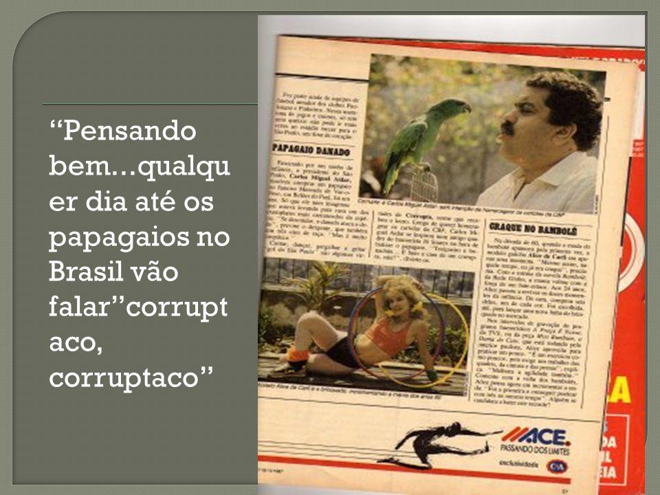 Pensando bem...qualquer dia até os papagaios no Brasil vão falar corruptaco, corruptaco