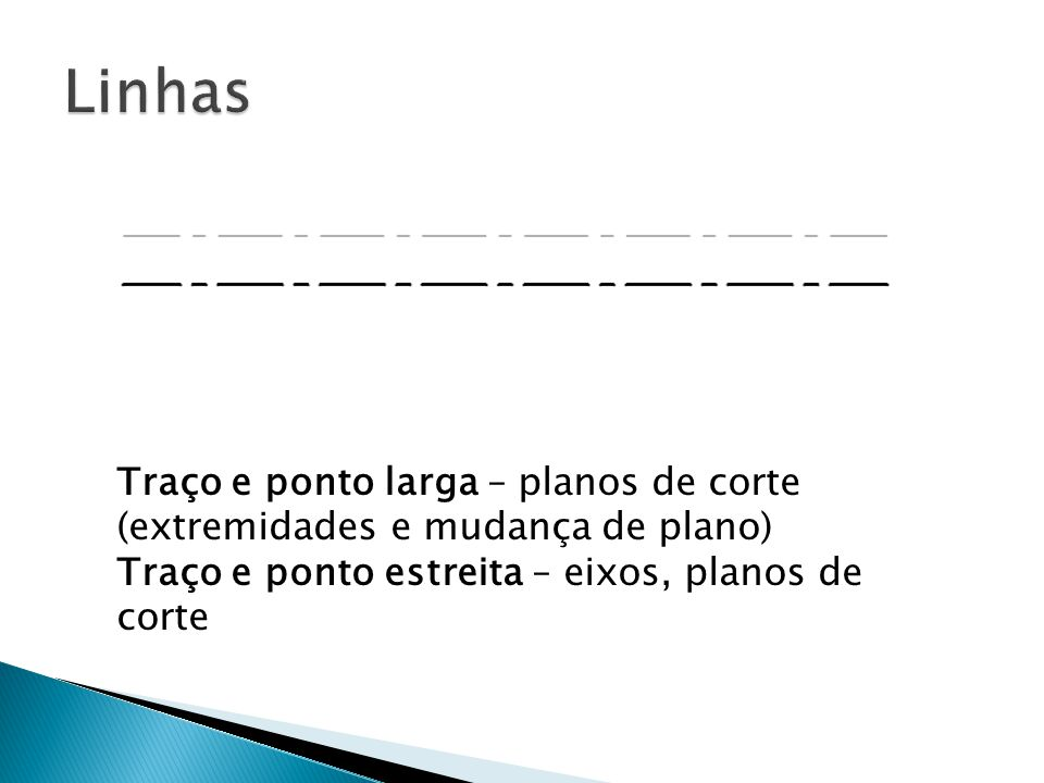 Linhas Traço e ponto larga – planos de corte (extremidades e mudança de plano) Traço e ponto estreita – eixos, planos de corte.