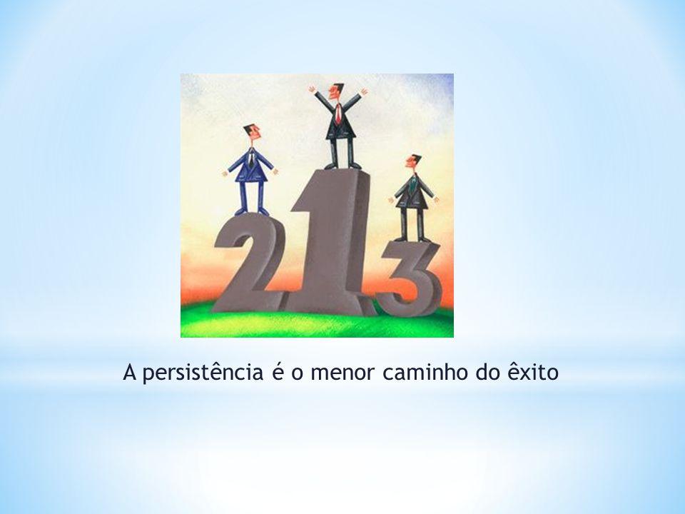 A persistência é o menor caminho do êxito