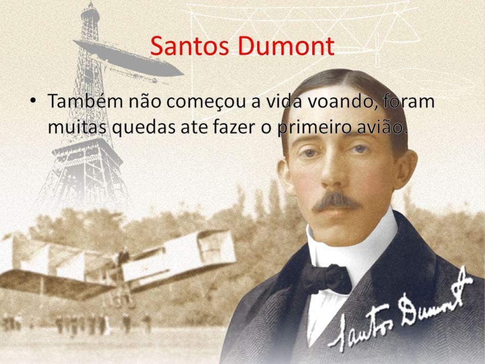 Santos Dumont Também não começou a vida voando, foram muitas quedas ate fazer o primeiro avião.