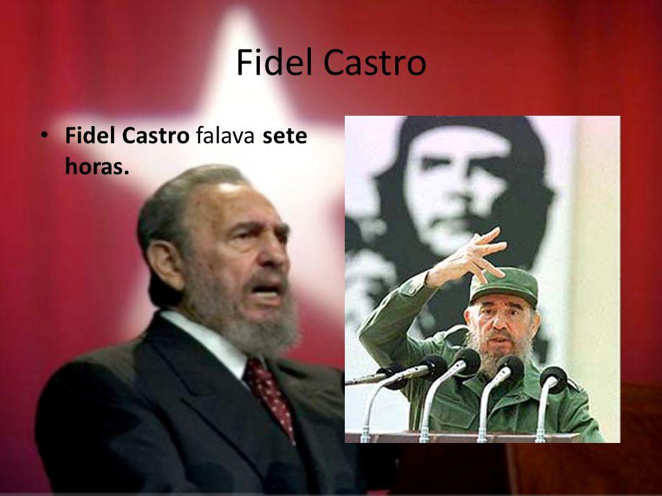 Fidel Castro Fidel Castro falava sete horas.