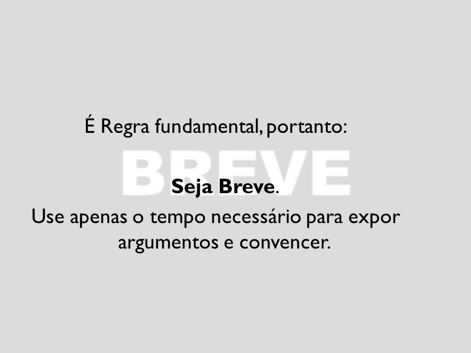 É Regra fundamental, portanto: Seja Breve.