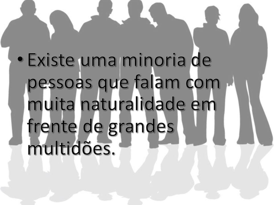 Existe uma minoria de pessoas que falam com muita naturalidade em frente de grandes multidões.