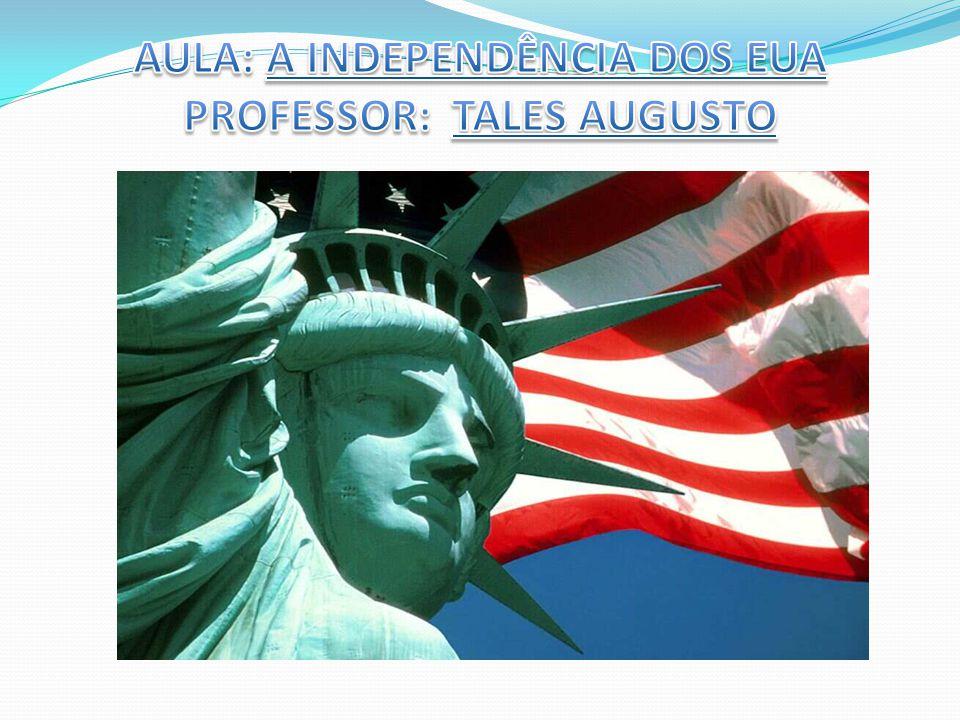 AULA: A INDEPENDÊNCIA DOS EUA PROFESSOR: TALES AUGUSTO