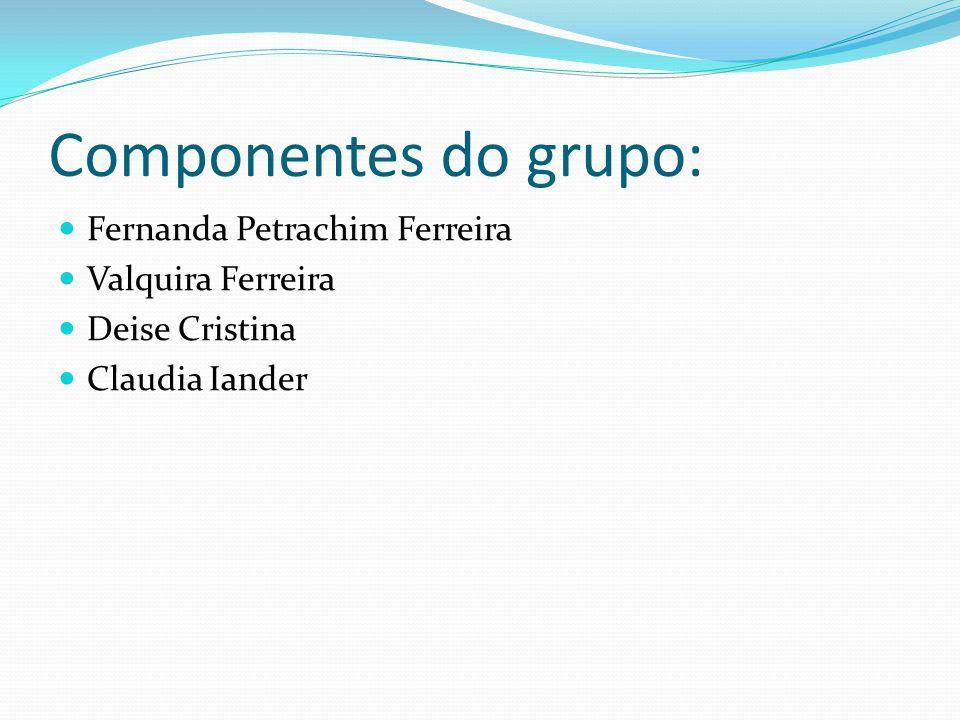 Componentes do grupo: Fernanda Petrachim Ferreira Valquira Ferreira