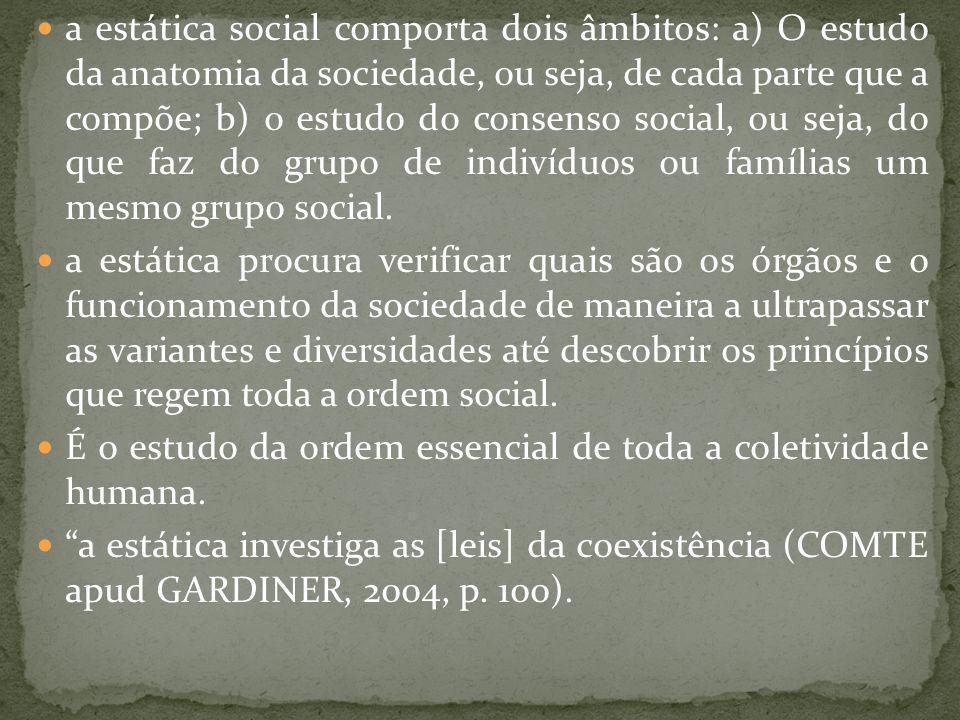 a estática social comporta dois âmbitos: a) O estudo da anatomia da sociedade, ou seja, de cada parte que a compõe; b) o estudo do consenso social, ou seja, do que faz do grupo de indivíduos ou famílias um mesmo grupo social.