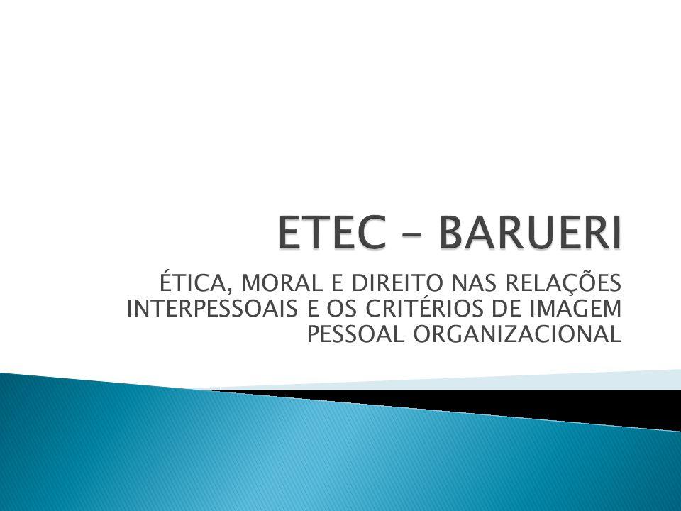 ETEC – BARUERI ÉTICA, MORAL E DIREITO NAS RELAÇÕES INTERPESSOAIS E OS CRITÉRIOS DE IMAGEM PESSOAL ORGANIZACIONAL.
