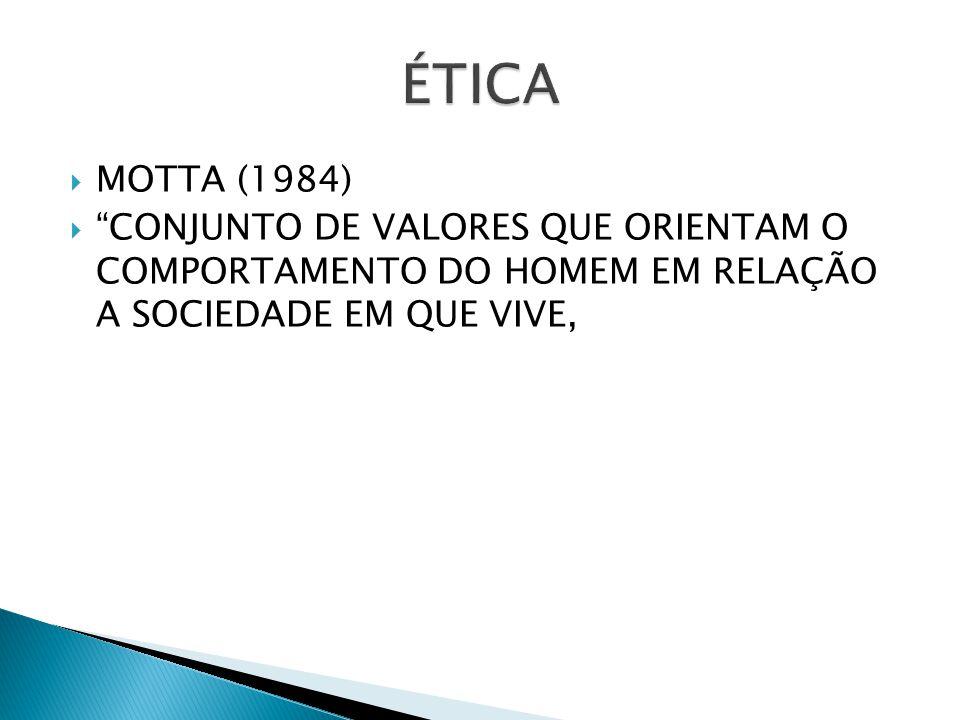 ÉTICA MOTTA (1984) CONJUNTO DE VALORES QUE ORIENTAM O COMPORTAMENTO DO HOMEM EM RELAÇÃO A SOCIEDADE EM QUE VIVE,