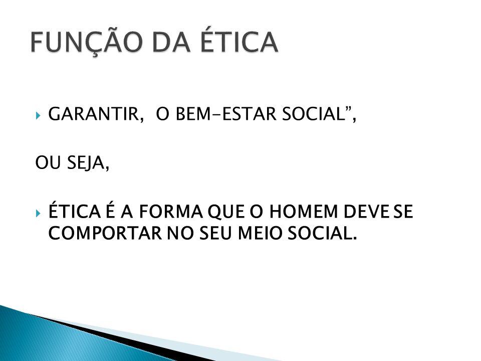FUNÇÃO DA ÉTICA GARANTIR, O BEM-ESTAR SOCIAL , OU SEJA,