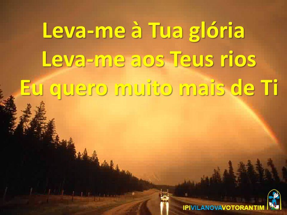 Leva-me à Tua glória Leva-me aos Teus rios Eu quero muito mais de Ti