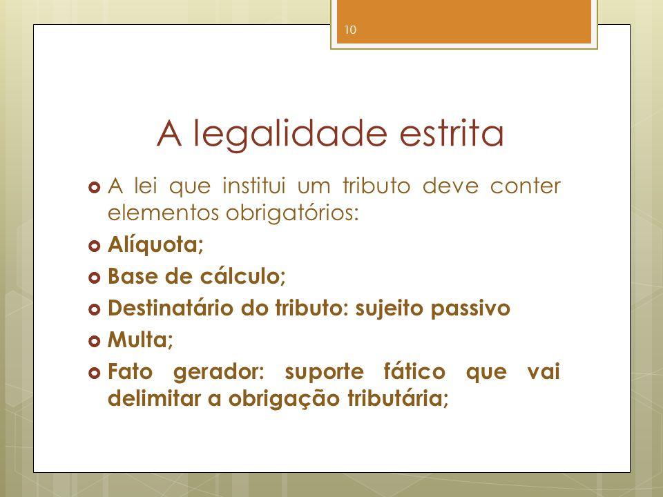 A legalidade estrita A lei que institui um tributo deve conter elementos obrigatórios: Alíquota; Base de cálculo;