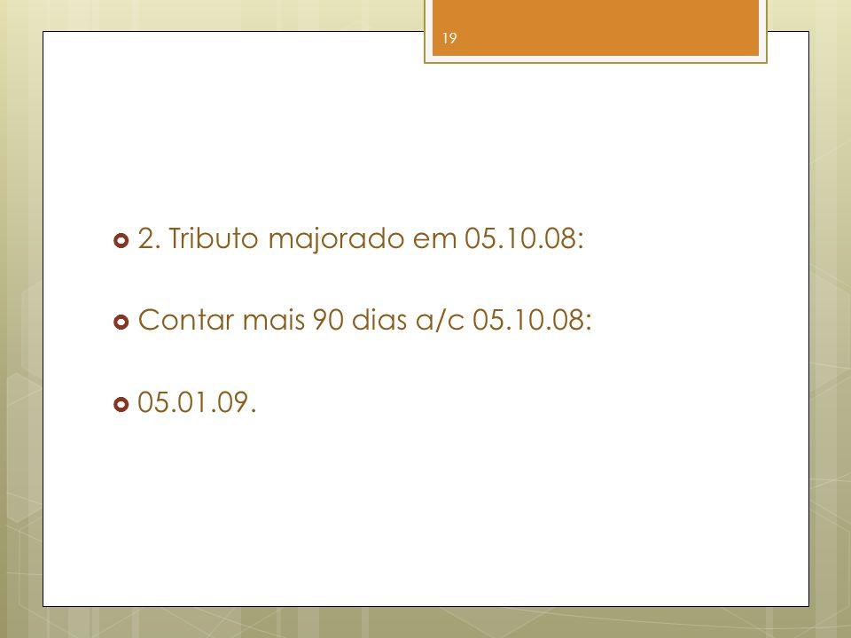 2. Tributo majorado em 05.10.08: Contar mais 90 dias a/c 05.10.08: 05.01.09.