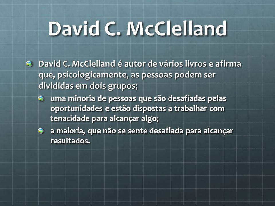 David C. McClelland David C. McClelland é autor de vários livros e afirma que, psicologicamente, as pessoas podem ser divididas em dois grupos;