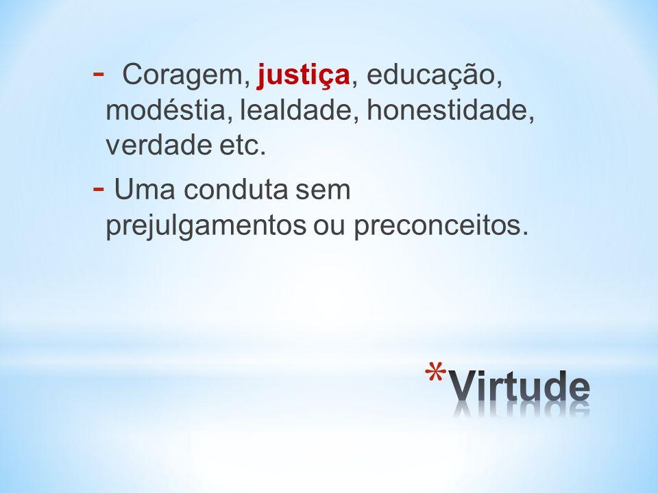 Coragem, justiça, educação, modéstia, lealdade, honestidade, verdade etc.